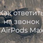 Как ответить на входящий звонок в наушниках AirPods Max?