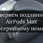 Как проверить оригинальность AirPods Max по серийному номеру на сайте Apple?